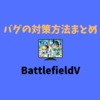 【12/30更新】BF5の確認されているバグと対策方法【BFV/バトルフィールド5】