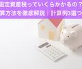 固定資産税っていくらかかるの?計算方法を徹底解説|計算例3選つき