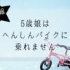 5歳の娘はへんしんバイクに乗れない!自転車に乗せるにはどうしたらいいの?