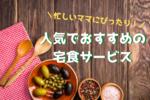【宅食サービス6社を比較】忙しいママのためのおすすめ宅配食ランキング