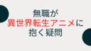 【ダメな主人公】無職が異世界転生アニメに抱く疑問【モテてね?】