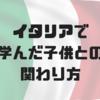 【子育て旅行記】イタリアで学んだ子供との関わり方。子育て中の旅行にはイタリアが絶対おすすめな理由。