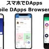 スマホでDAppsをやるためのMobile DApps Browserまとめ Metamaskも使えるよ!