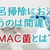 風呂掃除にお湯を使うのは間違い【MAC菌とは?】