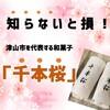知らないと損!「千本桜」コレ津山を代表する和菓子だと思います!岡山県津山市にある<鶴聲庵(かくせいあん)>のお菓子をご紹介!