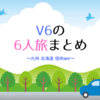 V6の「6人旅」全種類まとめ︰九州・北海道・信州ほか