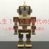 【人生100年時代の先】人間ロボット化による変化