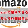 Amazonで購入できる面白い商品まとめ