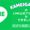 KAMEIGAKUEN 公式LINEアカウントができました!