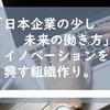 「日本企業の少し未来の働き方」イノベーションを興す組織作り。