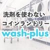 洗剤を使わない次世代コインランドリー | ウォッシュプラスに注目!