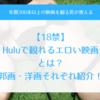 【18禁】Huluで観れる「エロい映画」10選!AVより抜ける邦画・洋画を紹介!