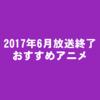 【冬春メイン】2017年6月放送終了アニメおすすめランキング