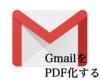 Gmailの内容をサクッと簡単に【PDF】化する方法。