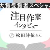 注目作家インタビュー 大賞受賞者スペシャル!/松田詩依さん(2021年4月)