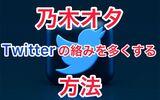 【コツ】乃木オタがTwitterの絡みを多く増やす方法7選!フォロワーも増やせます!