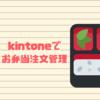 【 5ユーザーで運用 】注文〜発注書の作成をほぼ自動化 kintoneでお弁当注文の管理