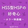 HSS型の好奇心〜ホラー映画編〜