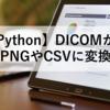 【Python】DICOMからPNGやCSVに変換