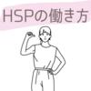 HSPは働けない?特性に合った働き方を探すコツ【頑張りすぎない】