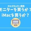 「MacBook + モニター」or「iMac1台」どっちにするか100回くらい悩んでいる