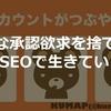 ビジネス論・人生論・精神論【無駄な承認欲求を捨てろ!】byKUMAPさん #SEOで生きていく