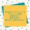 Googleサーチコンソールのアドレス変更が進まない!解決方法は?移行はいつ終わるのか?