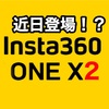 ONE Xの正式後継機 Insta360 ONE X2 近日登場か