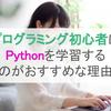 プログラミング初心者はPythonを学習するのがおすすめな理由