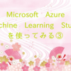 Microsoft Azure Machine Learning Studioを使ってみる③