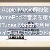 Apple Music解約後もHomePodで音楽を聴きたい!iTunes Matchを利用するとどうなる?ライブラリのクラウド化を実施しよう