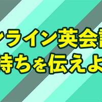 オンライン英会話で使える、気持ちの伝え方大公開!!