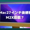 iMac27インチ後継機は「M2X」搭載の可能性も?〜2022年Apple Siliconロードマップが混迷〜
