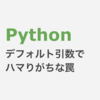 Python デフォルト引数の定義タイミングはハマりやすい