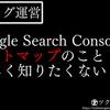 【ブログ運営】Google Search Consoleのサイトマップのこと詳しく知りたくない?【まとめ記事】