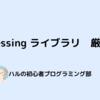 processing #3 ―ライブラリ―【プログラミング初心者】【おすすめ7選】