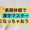 【長期休暇にすべきこと】この休みに漢字をたくさん覚えて、テストで満点を取り続けて自信をつけちゃおう!