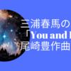 三浦春馬の『You and I』は尾崎豊が作曲!?