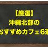 【厳選】沖縄北部のおすすめカフェ6選