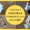 【ダイソー・セリア】100均で買える「スマホ&タブレットスタンド」が便利でおすすめ!