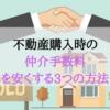 【不動産の仲介手数料を安くする3つの方法】不動産売買のウラ話 住宅を購入する際の手数料を安くする為には仕組みを理解することが大切!