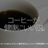 289食目「コーヒーが健康にいい説。」コーヒーにはちょうどいい量があるらしいという研究結果について