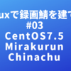 Linuxで録画鯖を建てる #03「CentOS7.5 + Mirakurun + Chinachu」