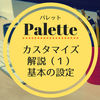 Palette★カスタマイズ解説(1)基本の設定(全体・フォント・背景色)