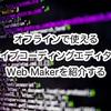 オフラインで使えるライブコーディングエディターWeb Makerを紹介する
