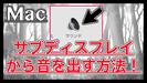【Mac】サブディスプレイから音を出す設定方法 2種