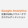 Google Analytics 任意のURLパラメータをカスタムディメンションに送信する