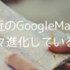 最近のGoogleMapは、色々進化している話