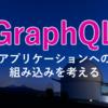 GraphQLのアプリケーションへの組み込みを考える