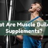 Do Muscle Building Supplements Have Side Effects?